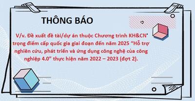 """Thông báo V/v đề xuất đề tài/dự án thuộc Chương trình KH&CN trọng điểm cấp quốc gia giai đoạn đến năm 2025 """"Hỗ trợ nghiên cứu, phát triển và ứng dụng công nghệ của công nghiệp 4.0"""" thực hiện năm 2022 – 2023 (đợt 2)"""